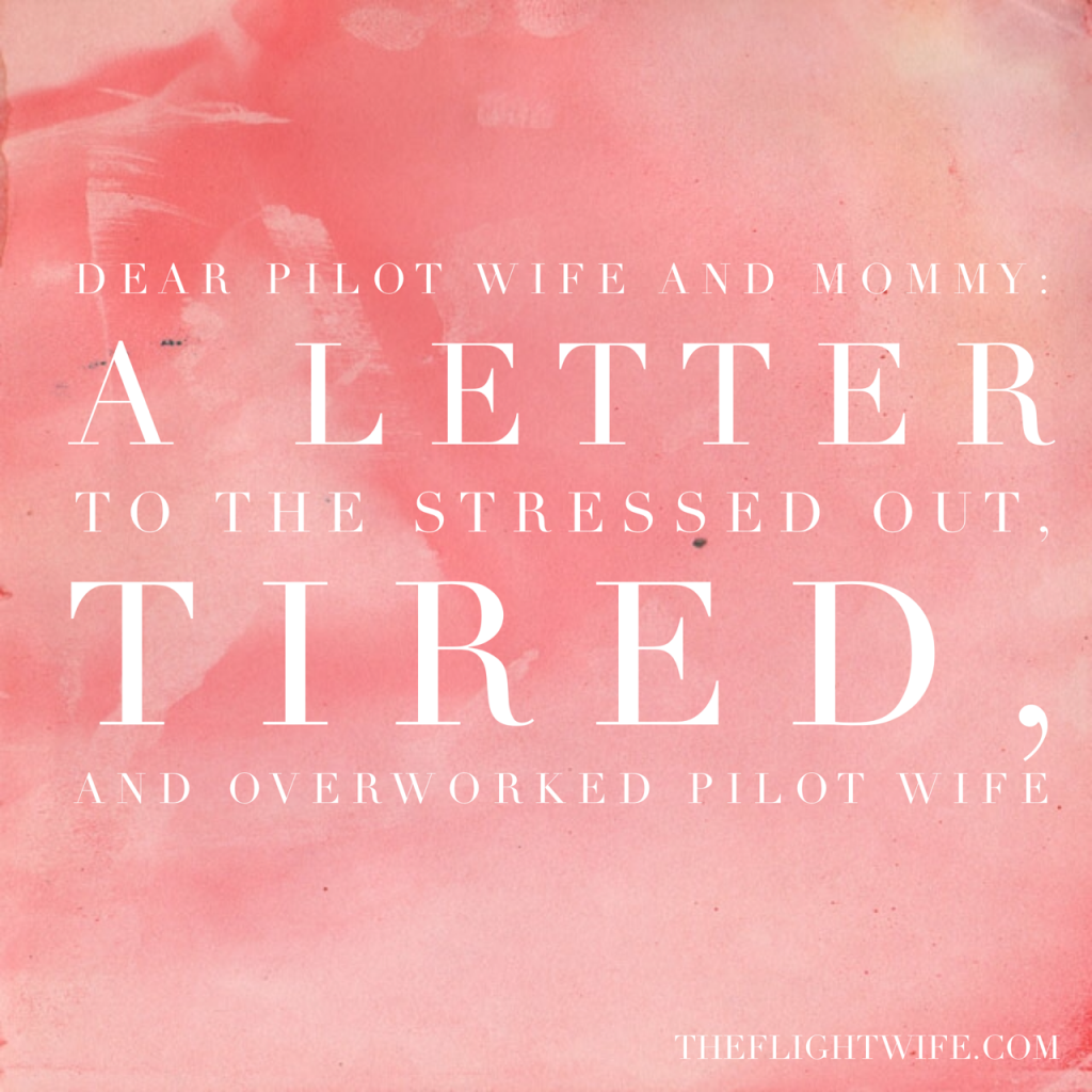 Dear Pilot Wife And Mommy: A Letter To The Stressed Out, Tired, And Overworked Pilot Wife